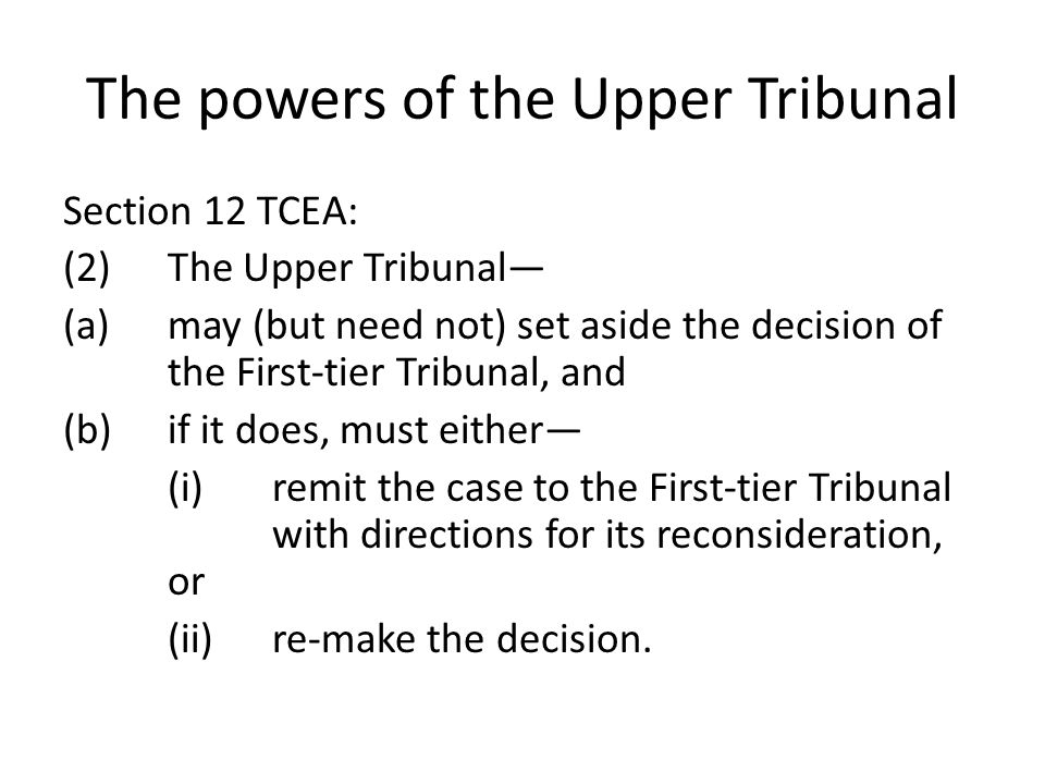 The powers of the Upper Tribunal Section 12 TCEA: (2)The Upper Tribunal— (a)may (but need not) set aside the decision of the First-tier Tribunal, and (b)if it does, must either— (i)remit the case to the First-tier Tribunal with directions for its reconsideration, or (ii)re-make the decision.