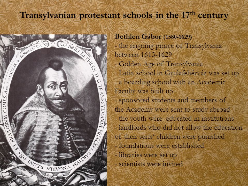 Transylvanian protestant schools in the 17 th century Bethlen Gábor (1580-1629) - the reigning prince of Transylvania between 1613-1629 - Golden Age o