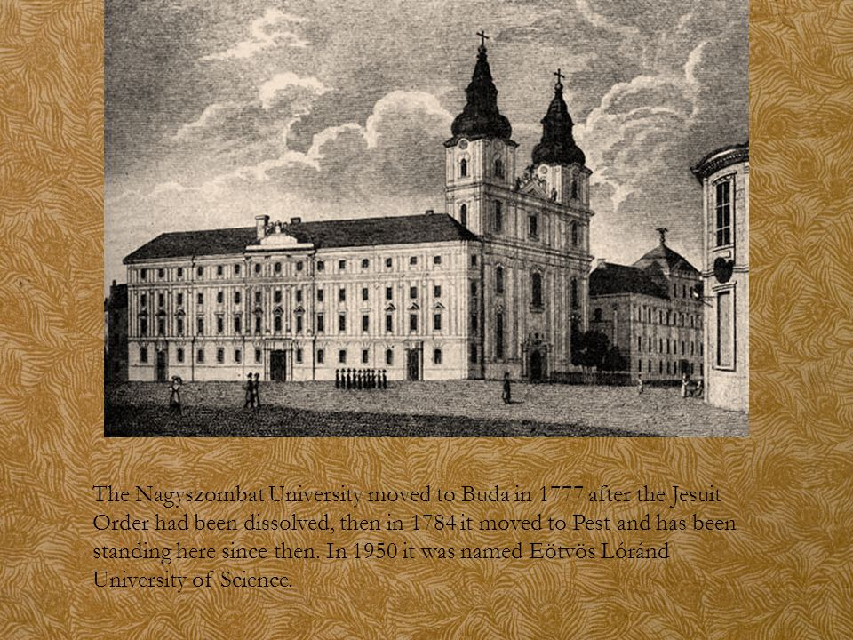 The Nagyszombat University moved to Buda in 1777 after the Jesuit Order had been dissolved, then in 1784 it moved to Pest and has been standing here s