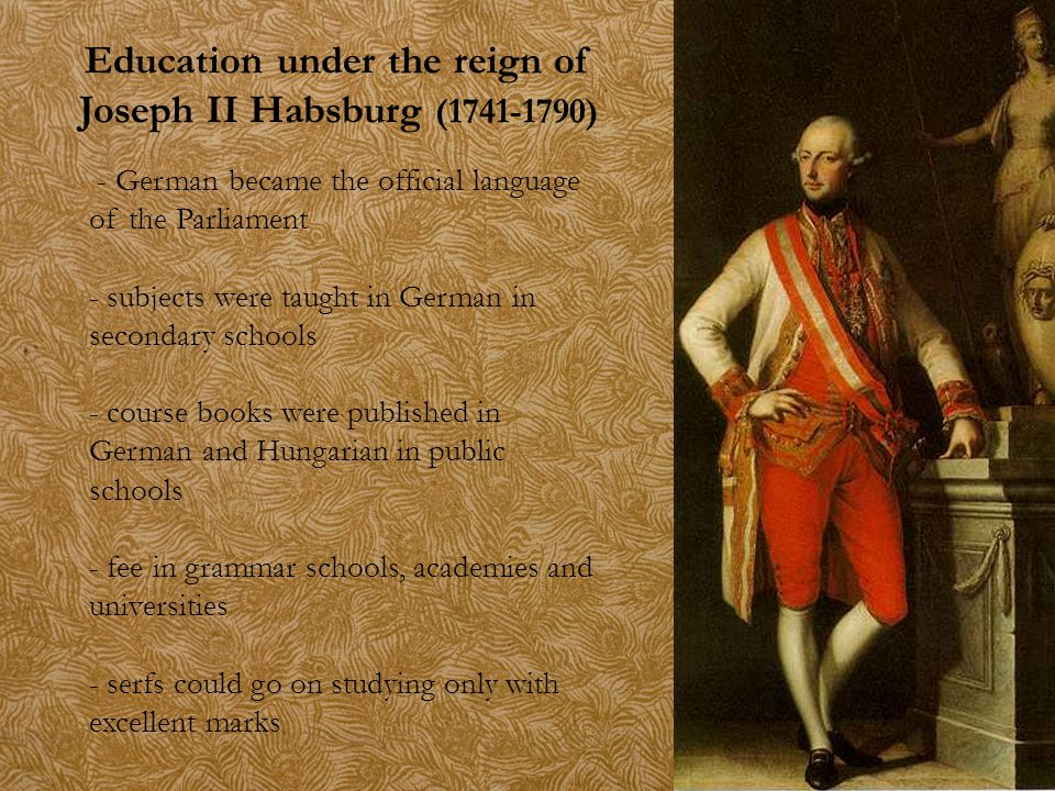 Education under the reign of Joseph II Habsburg (1741-1790) - German became the official language of the Parliament - subjects were taught in German i
