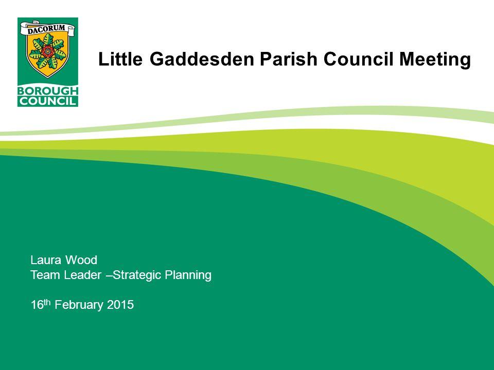 Laura Wood Team Leader –Strategic Planning 16 th February 2015 Little Gaddesden Parish Council Meeting