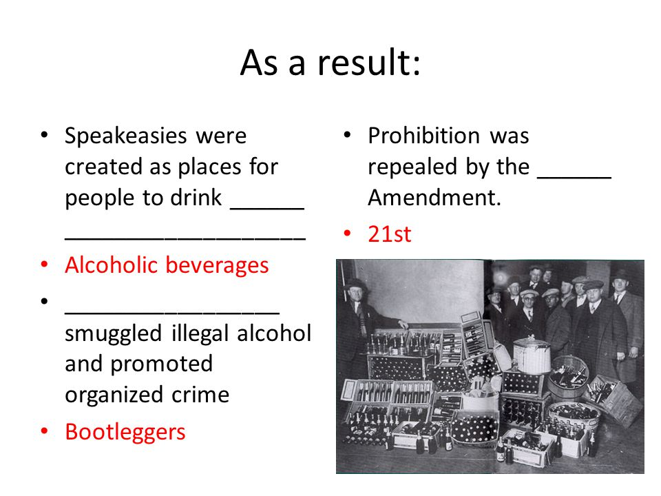 As a result: Speakeasies were created as places for people to drink ______ ___________________ Alcoholic beverages _________________ smuggled illegal alcohol and promoted organized crime Bootleggers Prohibition was repealed by the ______ Amendment.