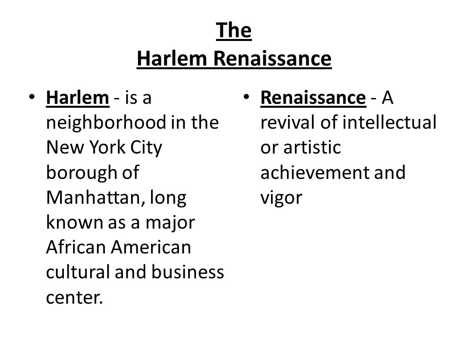 The Harlem Renaissance Harlem - is a neighborhood in the New York City borough of Manhattan, long known as a major African American cultural and business center.