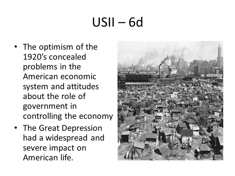 USII – 6d The optimism of the 1920's concealed problems in the American economic system and attitudes about the role of government in controlling the economy The Great Depression had a widespread and severe impact on American life.