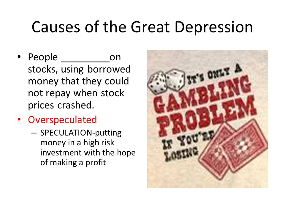 Causes of the Great Depression People _________on stocks, using borrowed money that they could not repay when stock prices crashed.