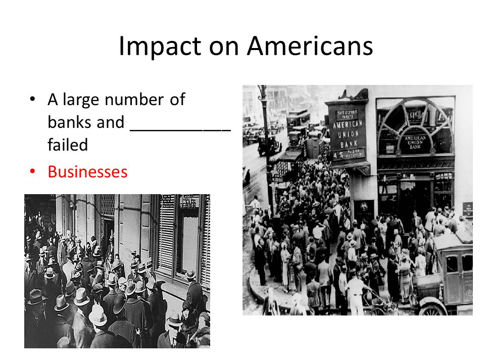 Impact on Americans A large number of banks and ___________ failed Businesses