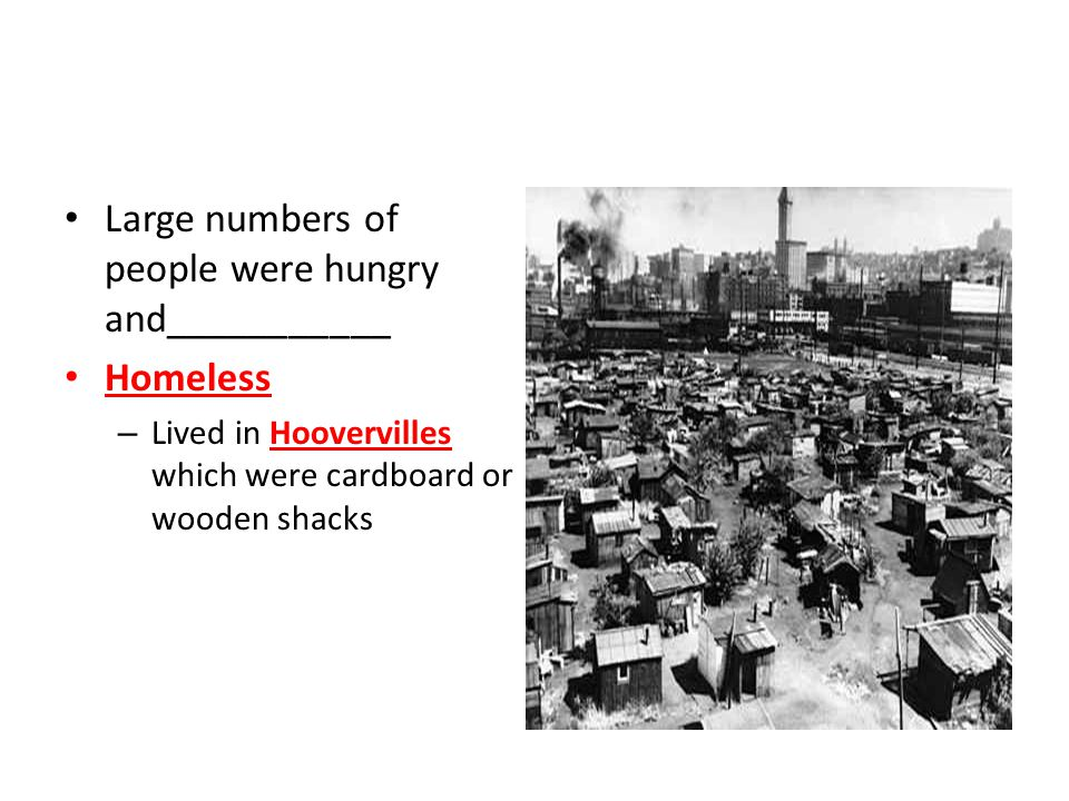 Large numbers of people were hungry and___________ Homeless – Lived in Hoovervilles which were cardboard or wooden shacks