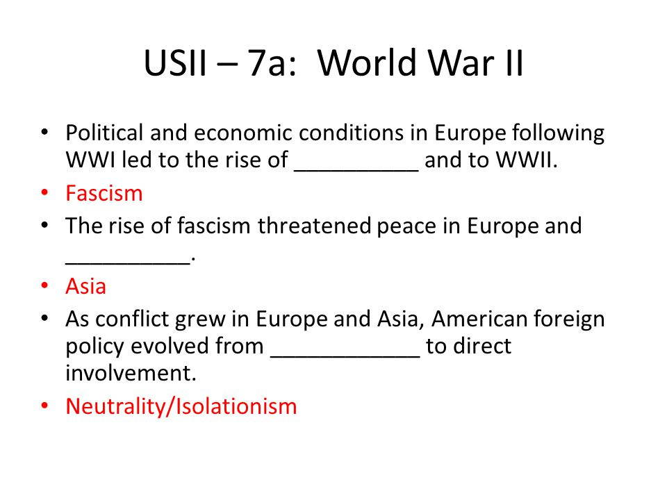 USII – 7a: World War II Political and economic conditions in Europe following WWI led to the rise of __________ and to WWII.
