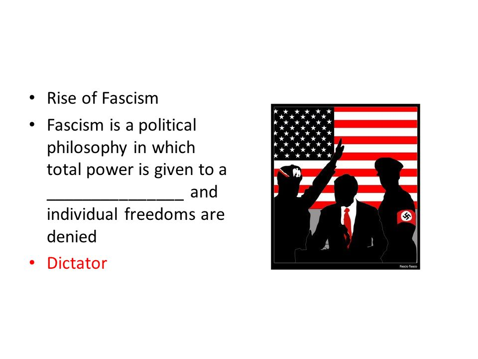 Rise of Fascism Fascism is a political philosophy in which total power is given to a _______________ and individual freedoms are denied Dictator