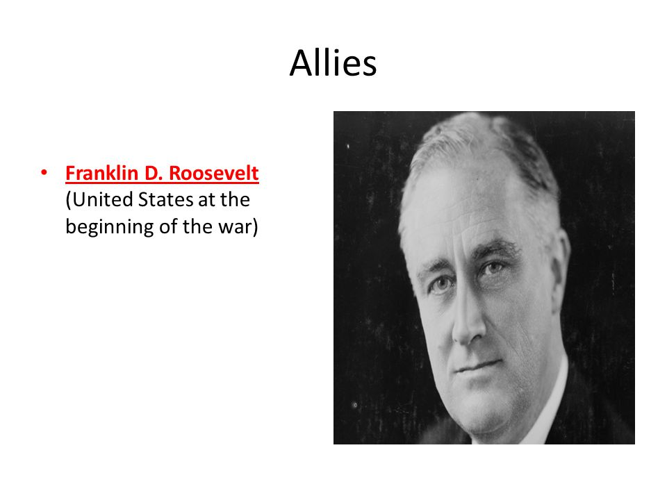 Allies Franklin D. Roosevelt (United States at the beginning of the war)