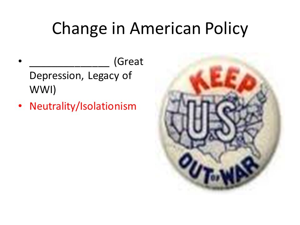Change in American Policy ______________ (Great Depression, Legacy of WWI) Neutrality/Isolationism