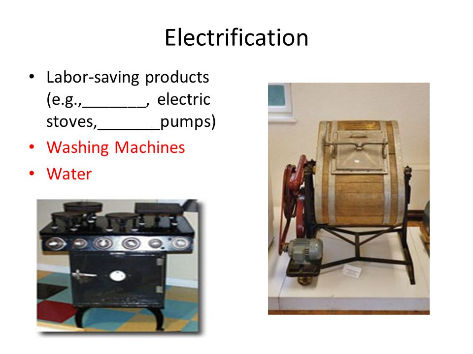 Electrification Labor-saving products (e.g.,_______, electric stoves,_______pumps) Washing Machines Water