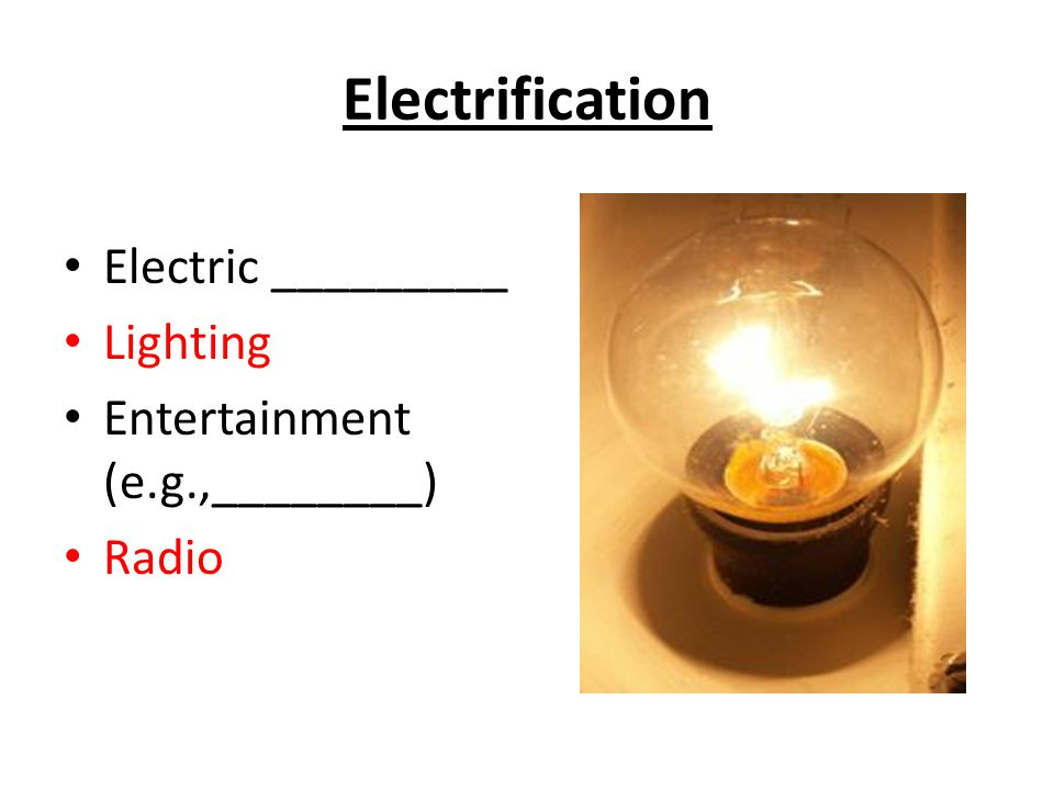 Electrification Electric _________ Lighting Entertainment (e.g.,________) Radio
