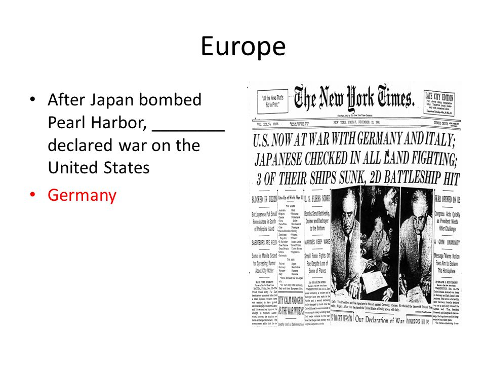 Europe After Japan bombed Pearl Harbor, ________ declared war on the United States Germany