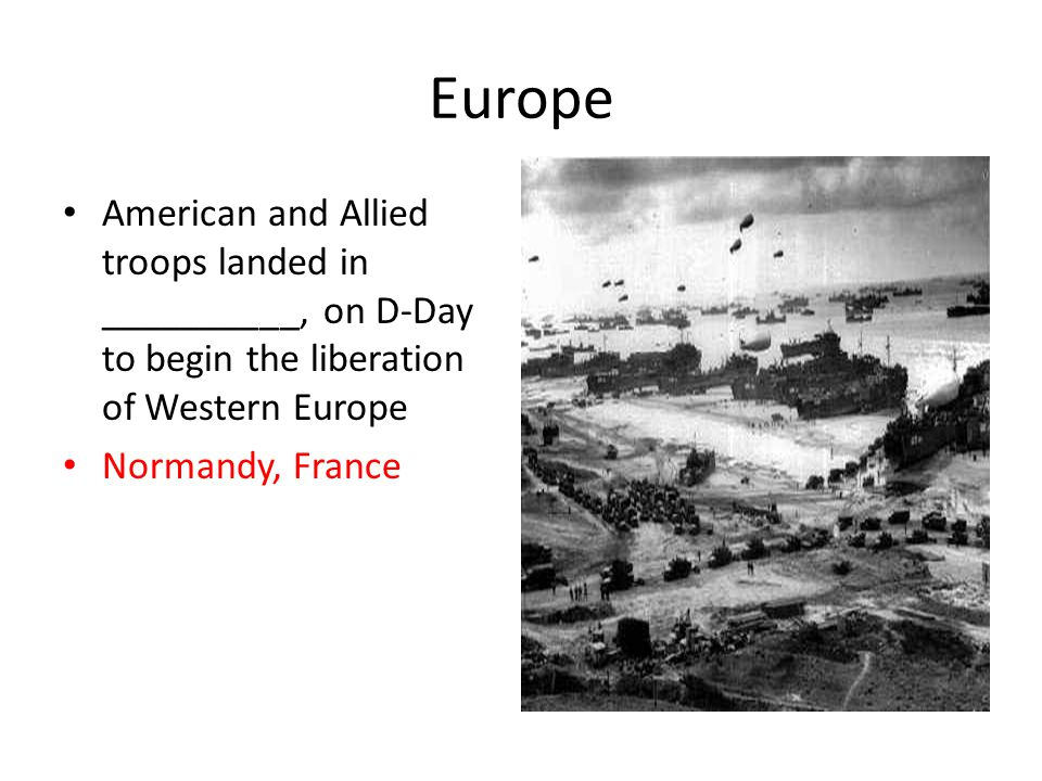 Europe American and Allied troops landed in __________, on D-Day to begin the liberation of Western Europe Normandy, France