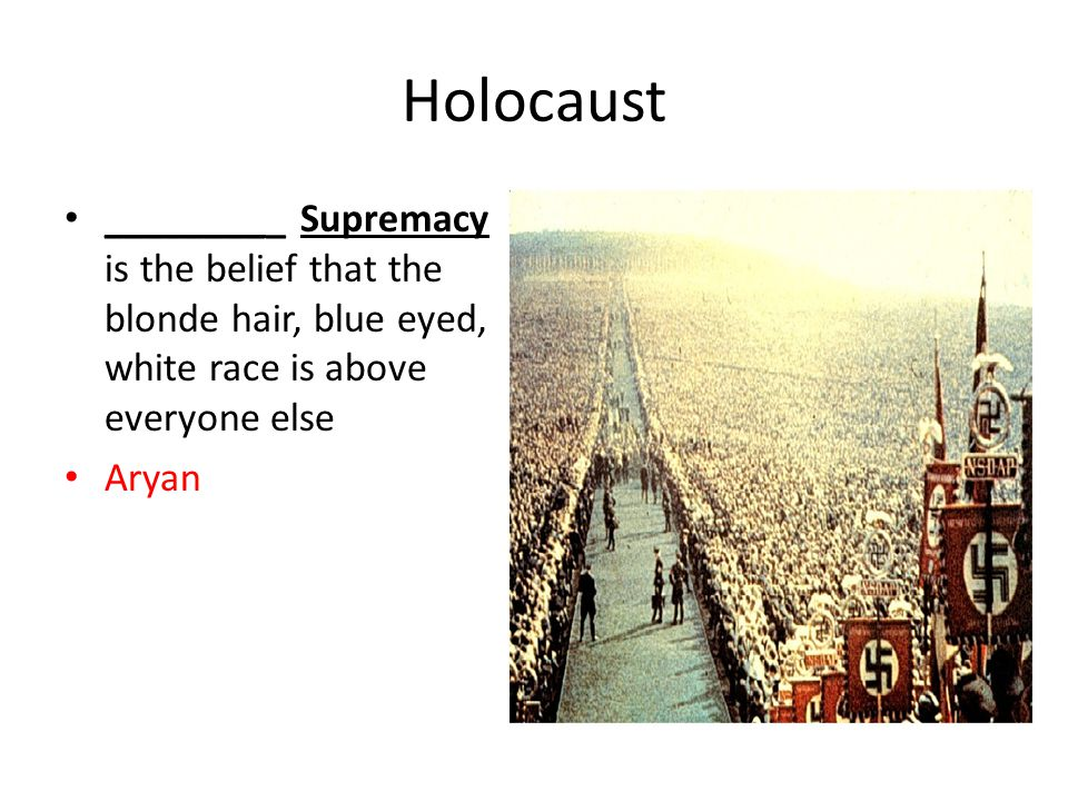 Holocaust _________ Supremacy is the belief that the blonde hair, blue eyed, white race is above everyone else Aryan
