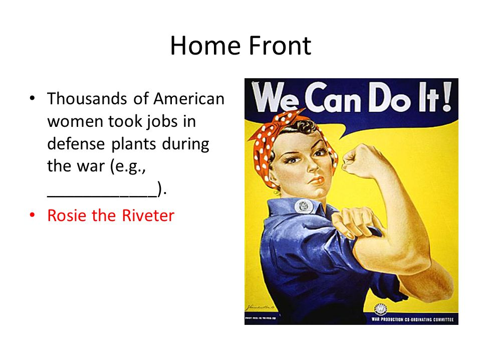 Home Front Thousands of American women took jobs in defense plants during the war (e.g., ____________).