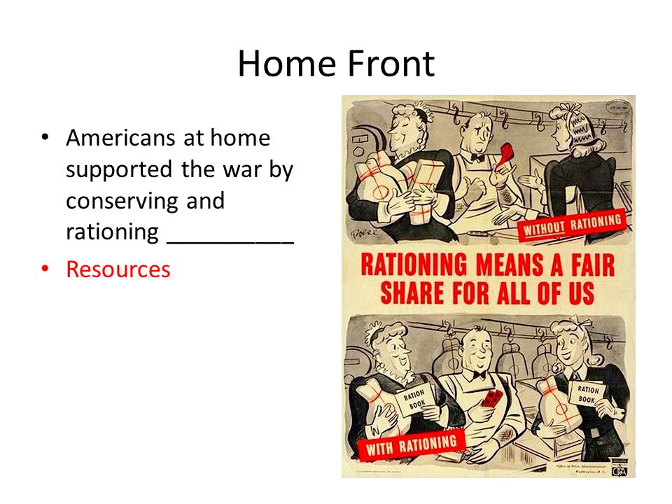 Home Front Americans at home supported the war by conserving and rationing __________ Resources