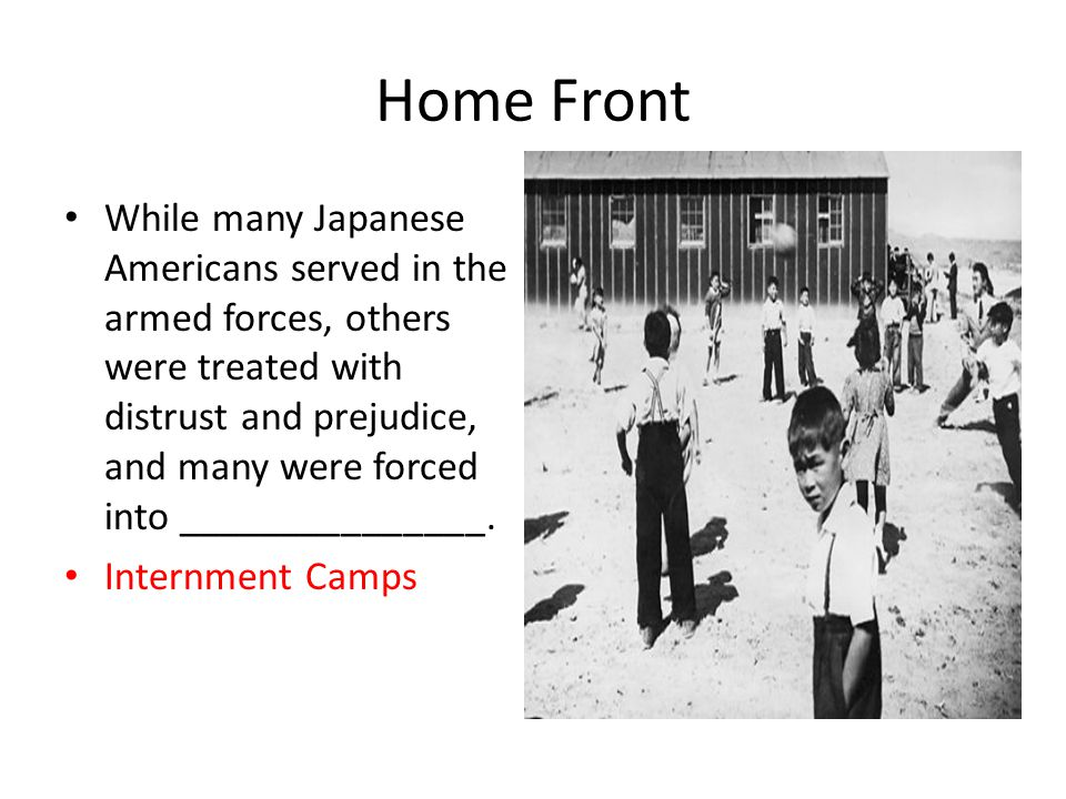 Home Front While many Japanese Americans served in the armed forces, others were treated with distrust and prejudice, and many were forced into _______________.