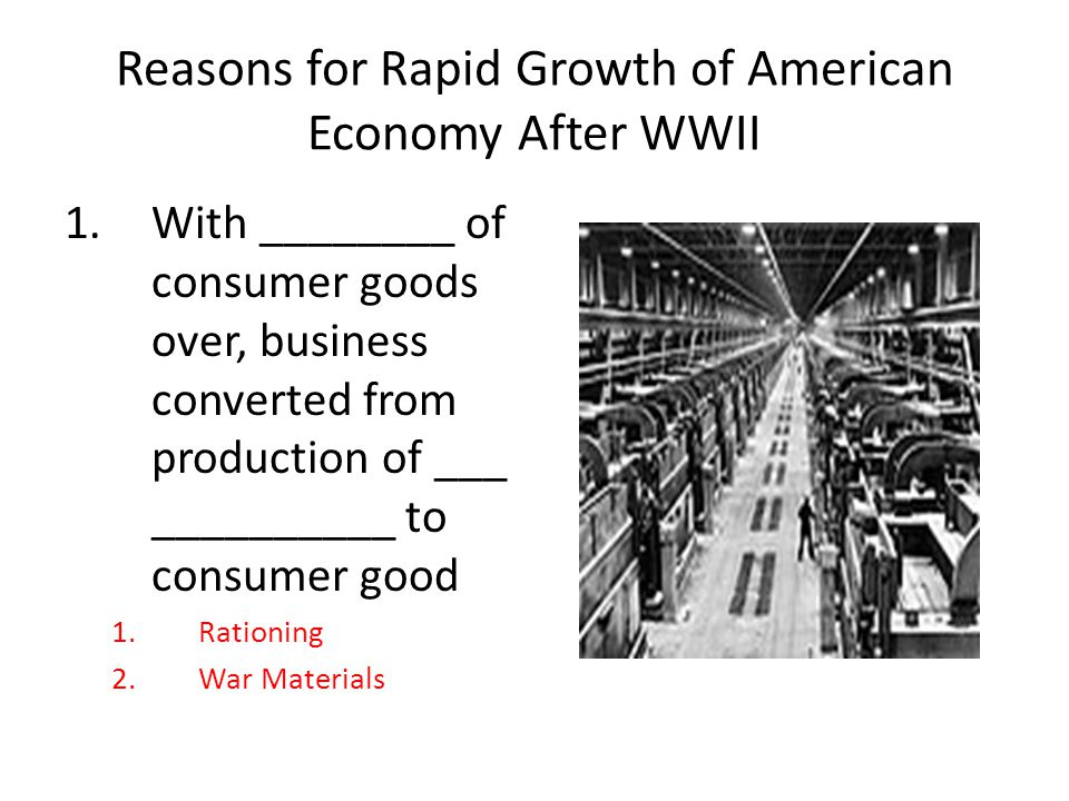 Reasons for Rapid Growth of American Economy After WWII 1.With ________ of consumer goods over, business converted from production of ___ __________ to consumer good 1.Rationing 2.War Materials