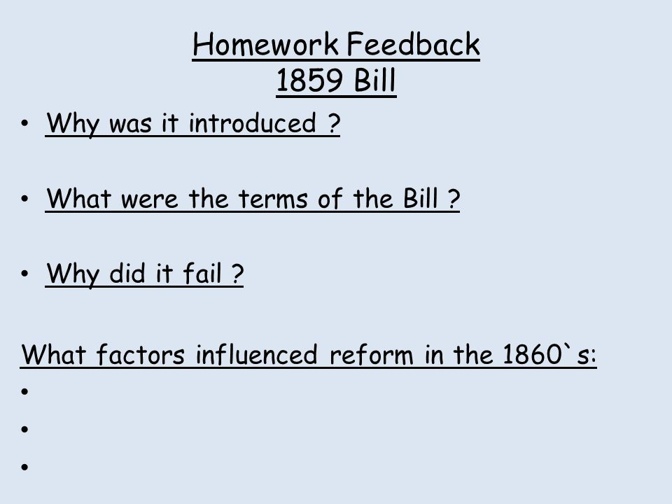 Homework Feedback 1859 Bill Why was it introduced ? What were the terms of the Bill ? Why did it fail ? What factors influenced reform in the 1860`s: