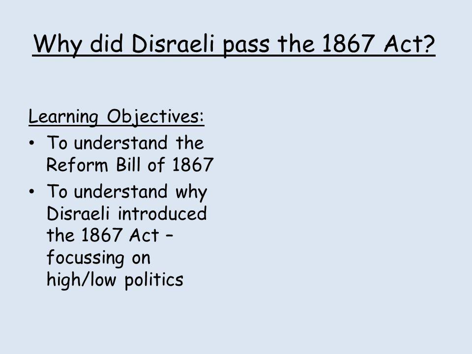 Why did Disraeli pass the 1867 Act? Learning Objectives: To understand the Reform Bill of 1867 To understand why Disraeli introduced the 1867 Act – fo