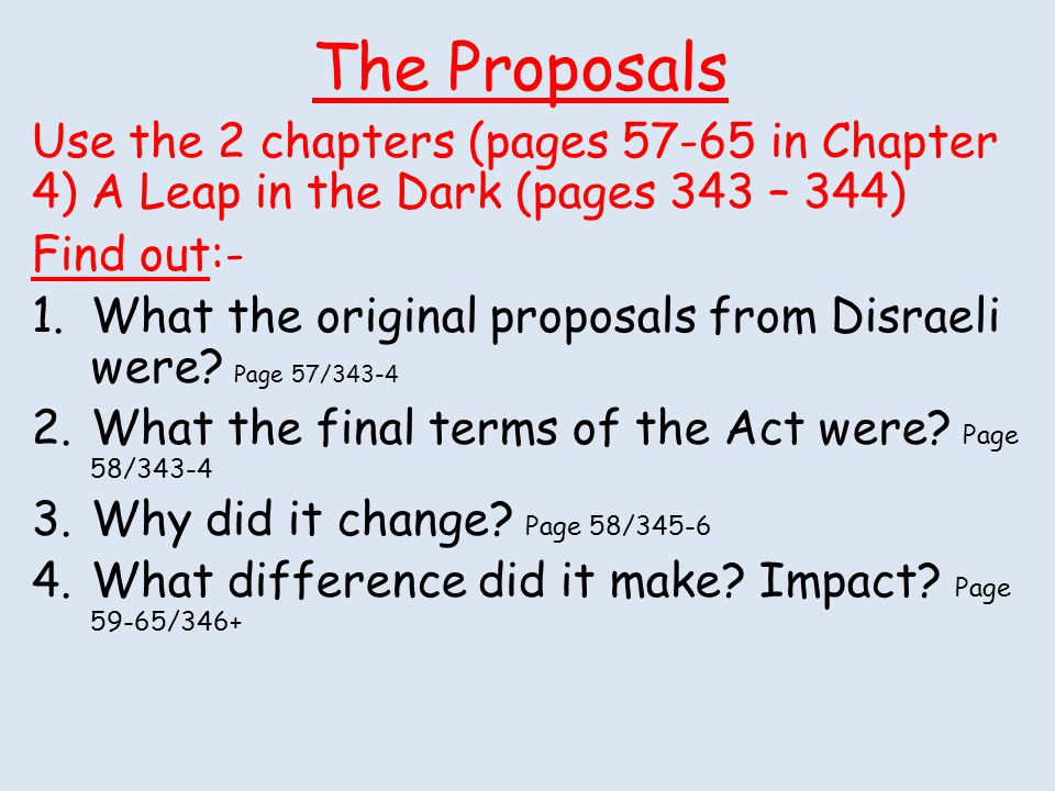 The Proposals Use the 2 chapters (pages 57-65 in Chapter 4) A Leap in the Dark (pages 343 – 344) Find out:- 1.What the original proposals from Disrael