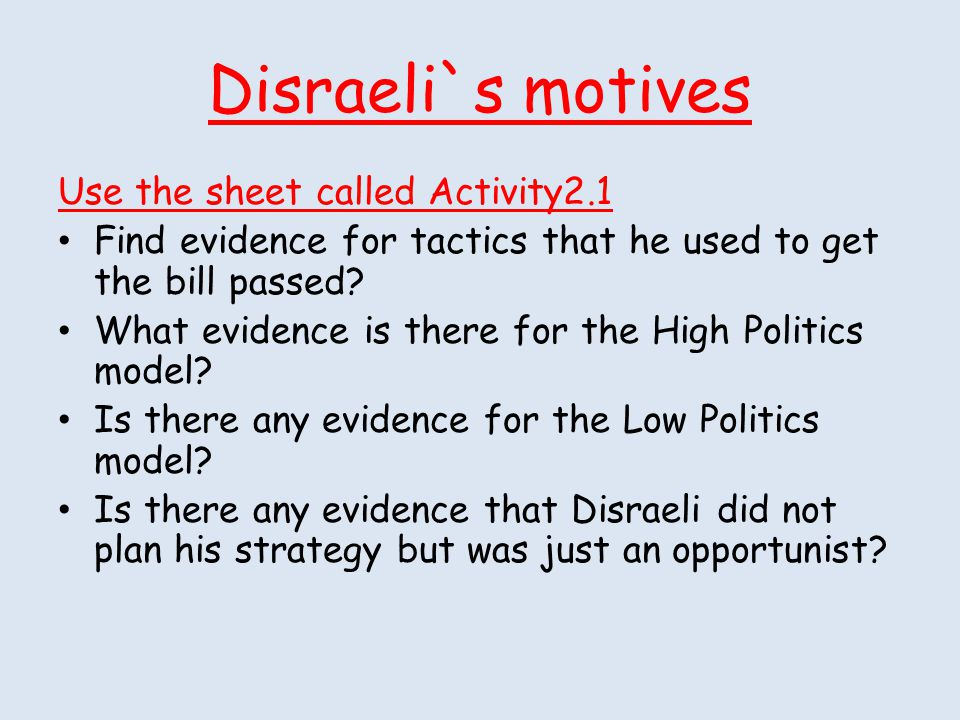 Disraeli`s motives Use the sheet called Activity2.1 Find evidence for tactics that he used to get the bill passed? What evidence is there for the High