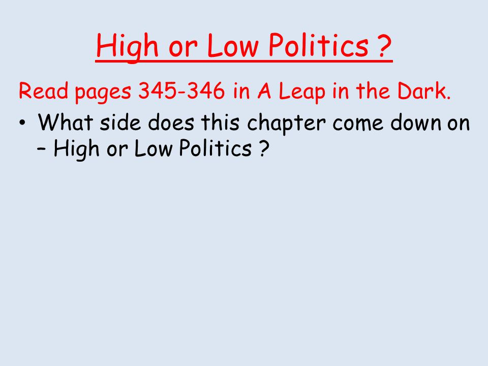 High or Low Politics ? Read pages 345-346 in A Leap in the Dark. What side does this chapter come down on – High or Low Politics ?