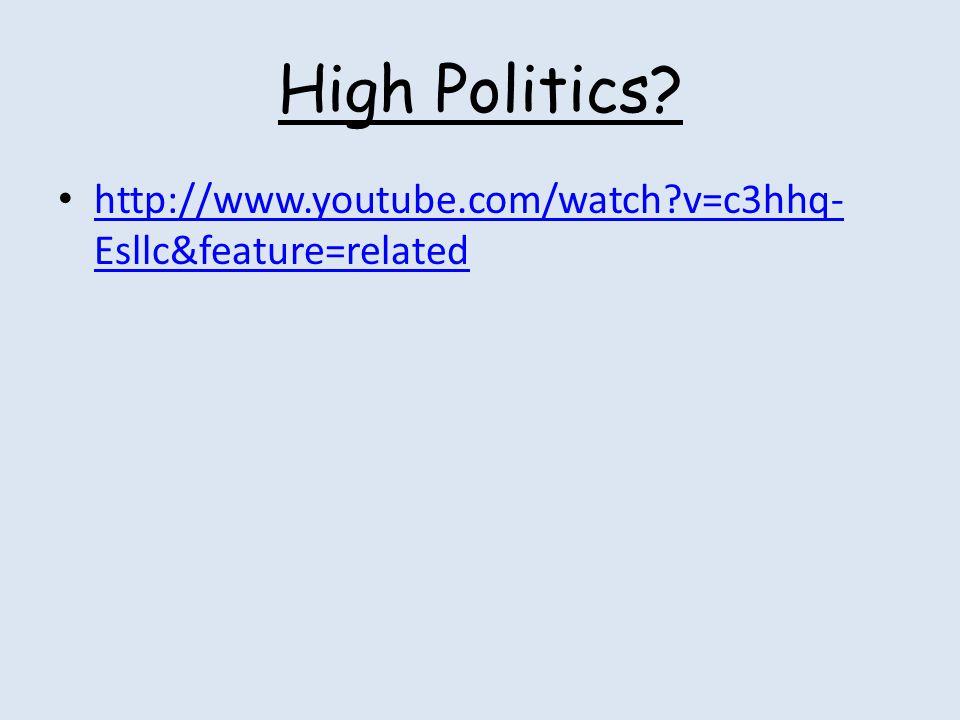 High Politics? http://www.youtube.com/watch?v=c3hhq- Esllc&feature=related http://www.youtube.com/watch?v=c3hhq- Esllc&feature=related