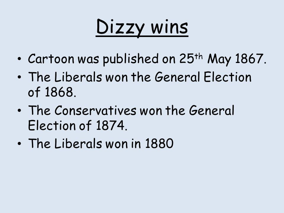 Dizzy wins Cartoon was published on 25 th May 1867. The Liberals won the General Election of 1868. The Conservatives won the General Election of 1874.