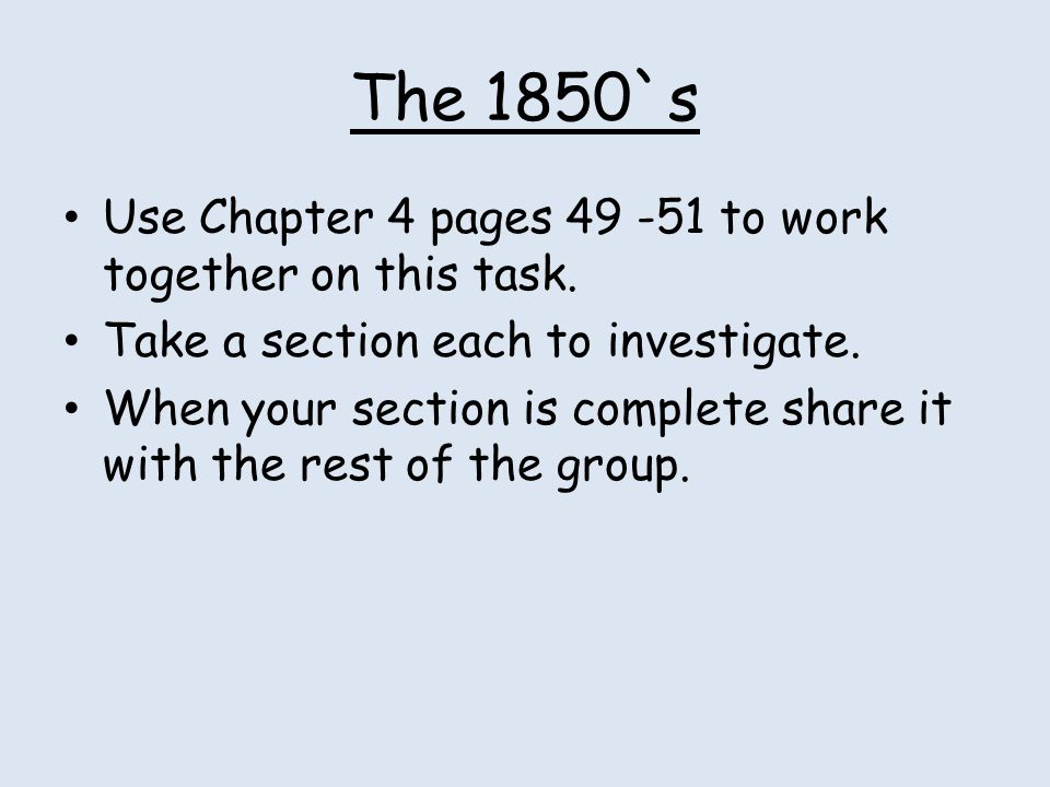 The 1850`s Use Chapter 4 pages 49 -51 to work together on this task. Take a section each to investigate. When your section is complete share it with t