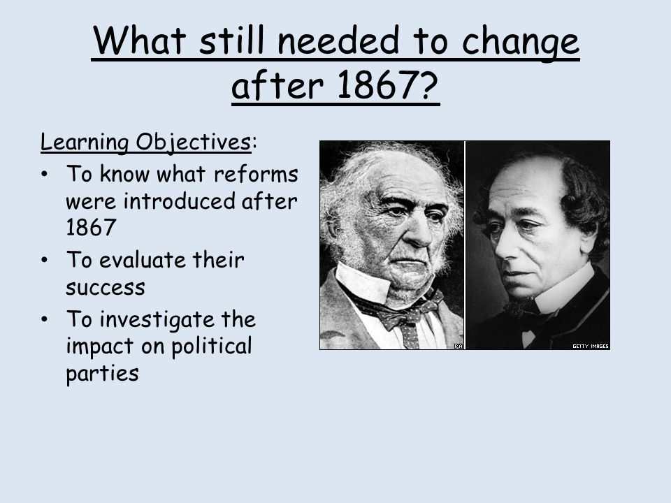 What still needed to change after 1867? Learning Objectives: To know what reforms were introduced after 1867 To evaluate their success To investigate