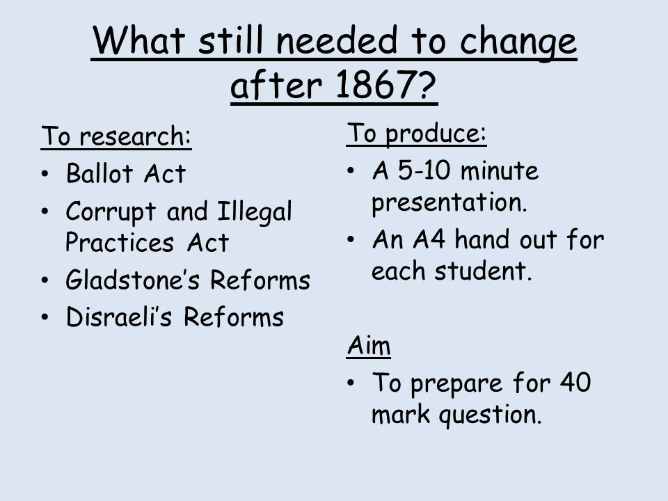 To research: Ballot Act Corrupt and Illegal Practices Act Gladstone's Reforms Disraeli's Reforms What still needed to change after 1867? To produce: A