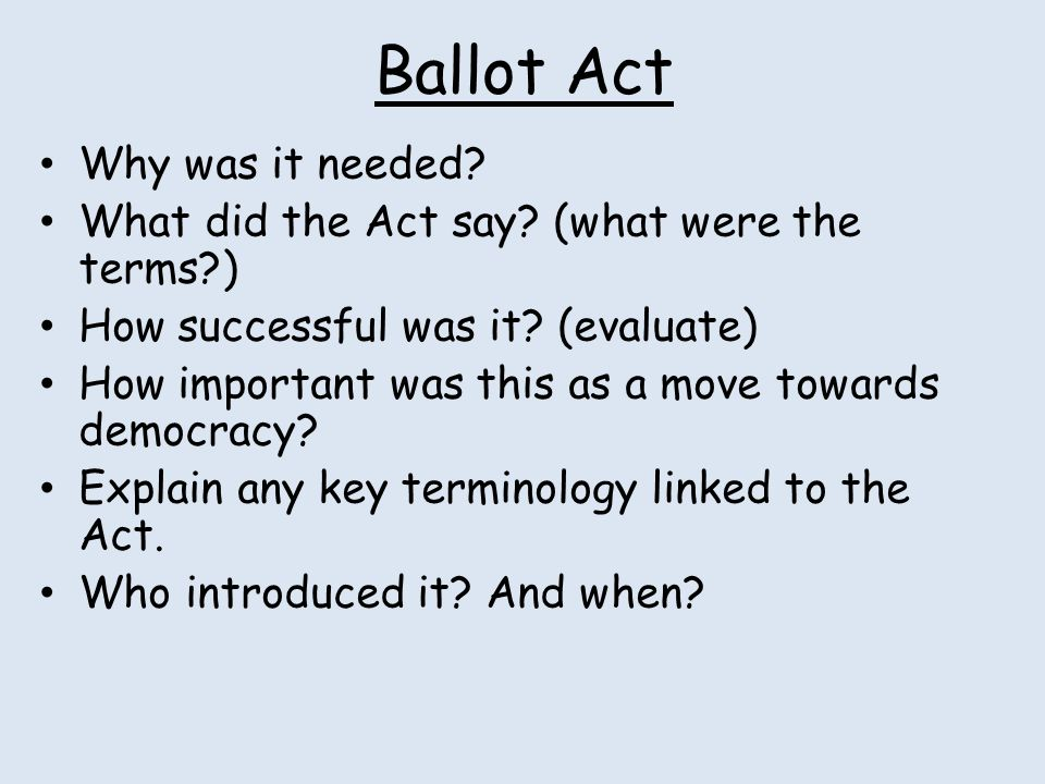 Ballot Act Why was it needed? What did the Act say? (what were the terms?) How successful was it? (evaluate) How important was this as a move towards