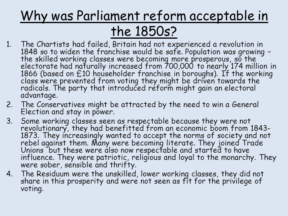 Why was Parliament reform acceptable in the 1850s? 1.The Chartists had failed, Britain had not experienced a revolution in 1848 so to widen the franch