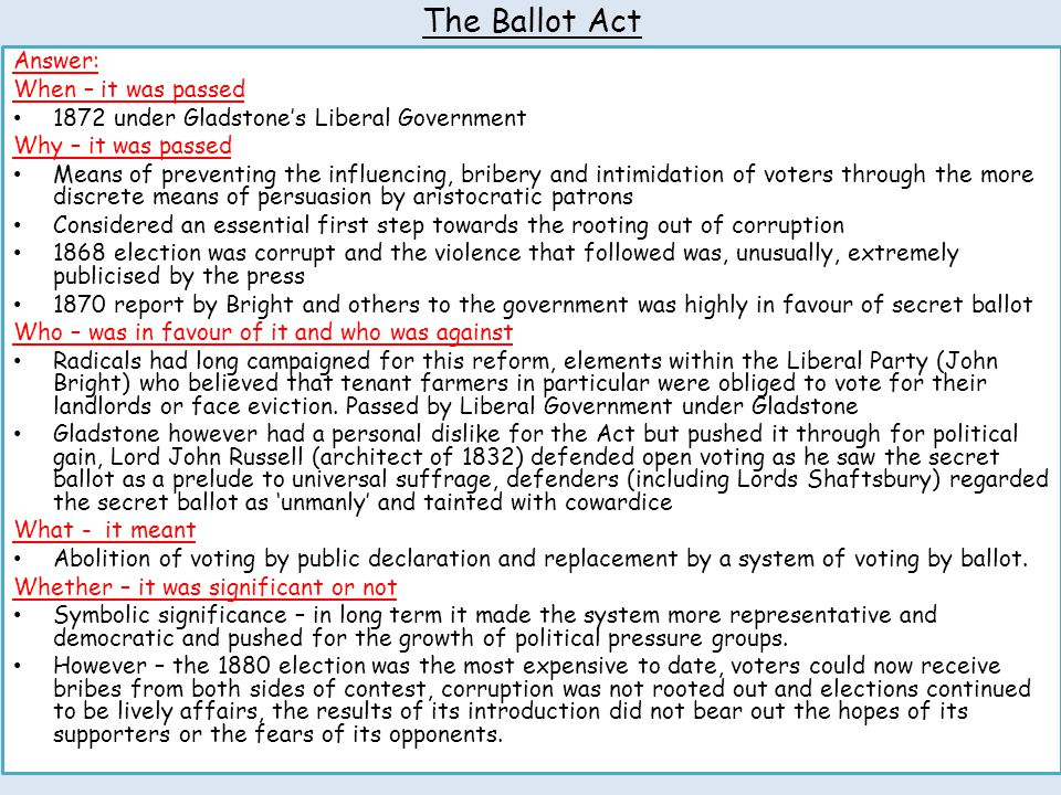 The Ballot Act Answer: When – it was passed 1872 under Gladstone's Liberal Government Why – it was passed Means of preventing the influencing, bribery