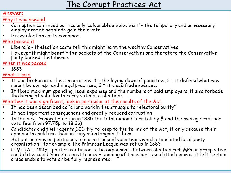 The Corrupt Practices Act Answer: Why it was needed Corruption continued particularly 'colourable employment' – the temporary and unnecessary employme