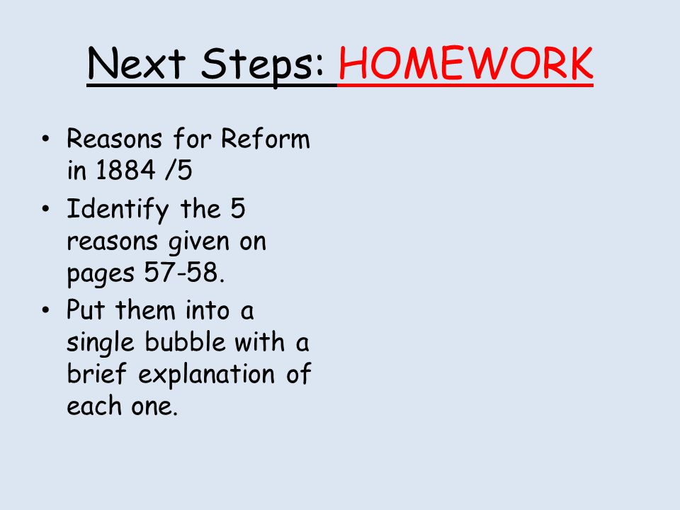 Next Steps: HOMEWORK Reasons for Reform in 1884 /5 Identify the 5 reasons given on pages 57-58. Put them into a single bubble with a brief explanation