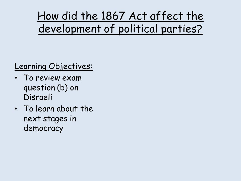 How did the 1867 Act affect the development of political parties? Learning Objectives: To review exam question (b) on Disraeli To learn about the next