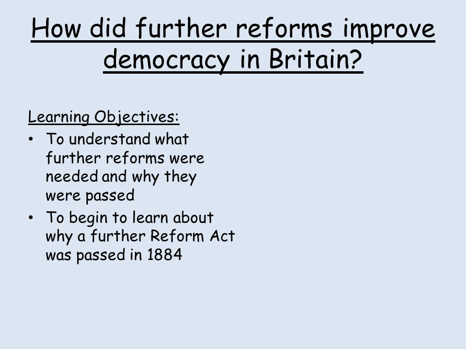 How did further reforms improve democracy in Britain? Learning Objectives: To understand what further reforms were needed and why they were passed To