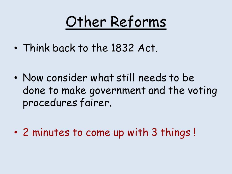 Other Reforms Think back to the 1832 Act. Now consider what still needs to be done to make government and the voting procedures fairer. 2 minutes to c