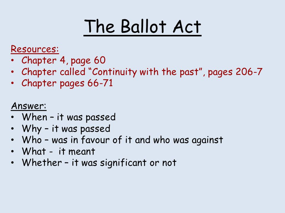 """The Ballot Act Resources: Chapter 4, page 60 Chapter called """"Continuity with the past"""", pages 206-7 Chapter pages 66-71 Answer: When – it was passed W"""