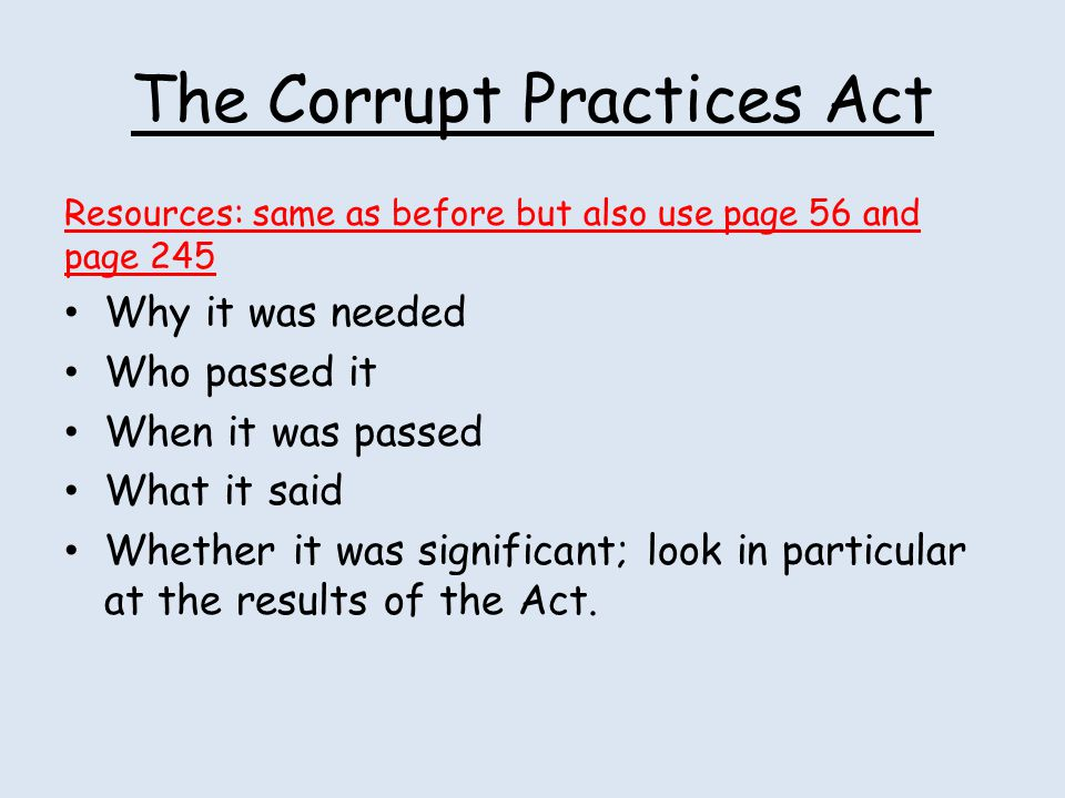 The Corrupt Practices Act Resources: same as before but also use page 56 and page 245 Why it was needed Who passed it When it was passed What it said
