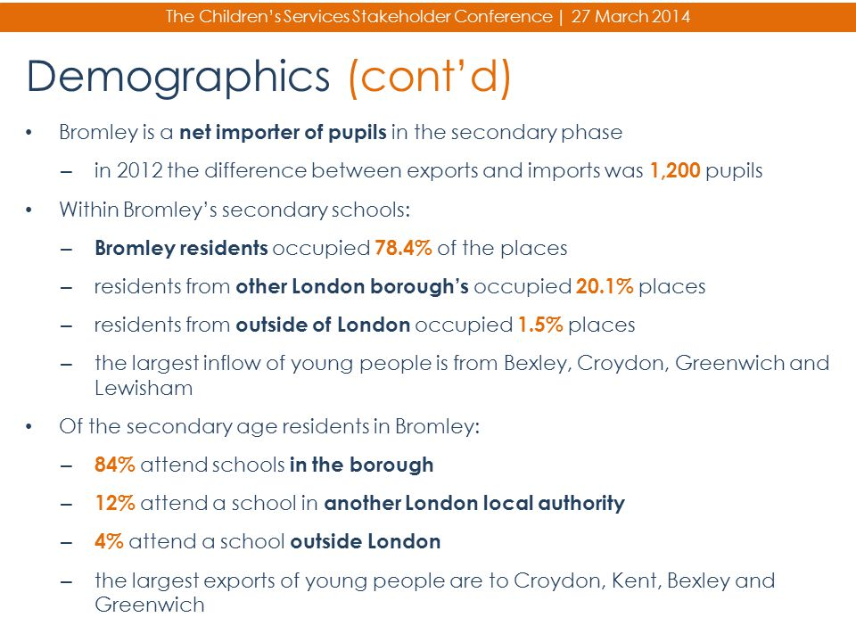 The Children's Services Stakeholder Conference | 27 March 2014 Demographics (cont'd) Bromley is a net importer of pupils in the secondary phase – in 2