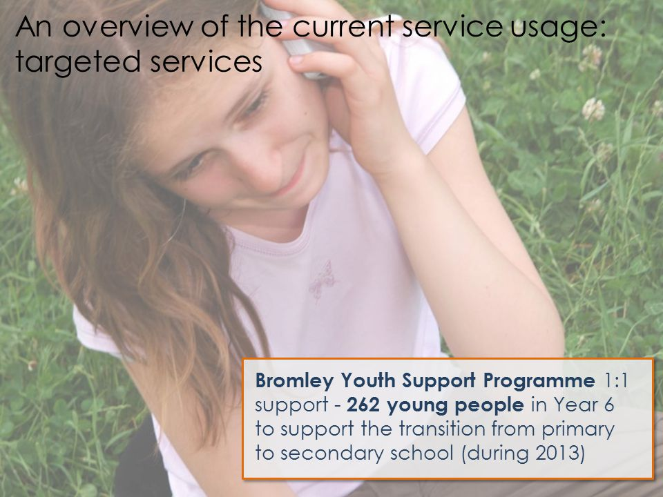 Bromley Youth Support Programme 1:1 support - 262 young people in Year 6 to support the transition from primary to secondary school (during 2013) An o