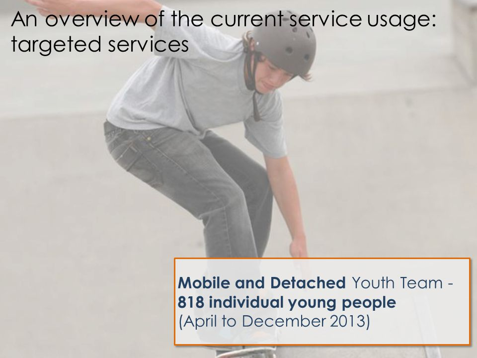Mobile and Detached Youth Team - 818 individual young people (April to December 2013) An overview of the current service usage: targeted services