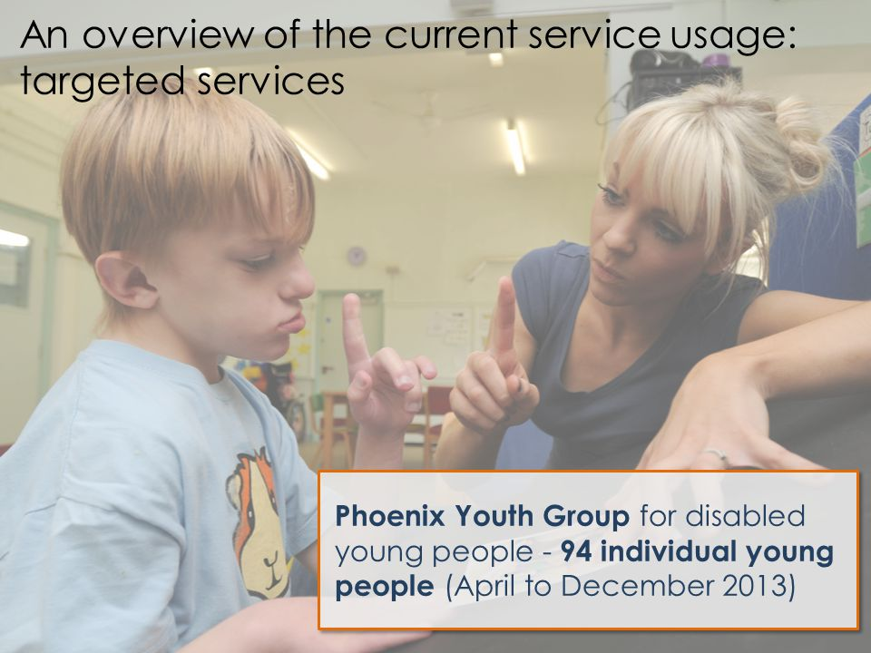 Phoenix Youth Group for disabled young people - 94 individual young people (April to December 2013) An overview of the current service usage: targeted