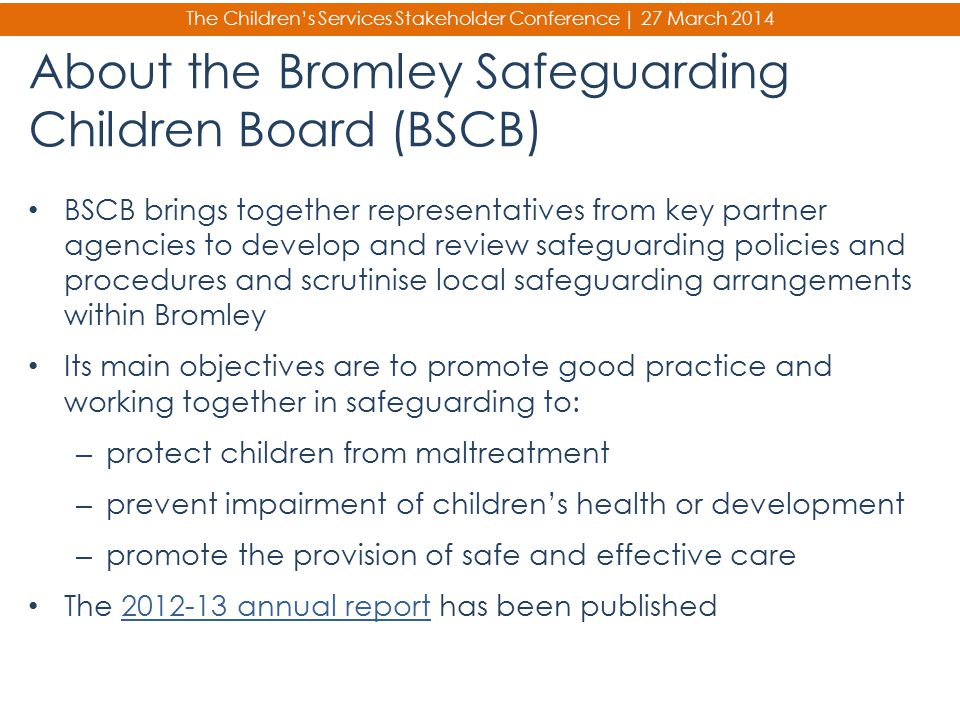 The Children's Services Stakeholder Conference | 27 March 2014 About the Bromley Safeguarding Children Board (BSCB) BSCB brings together representativ