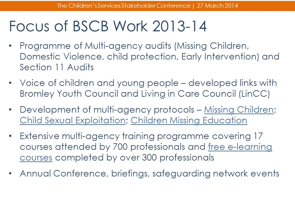 The Children's Services Stakeholder Conference | 27 March 2014 Focus of BSCB Work 2013-14 Programme of Multi-agency audits (Missing Children, Domestic